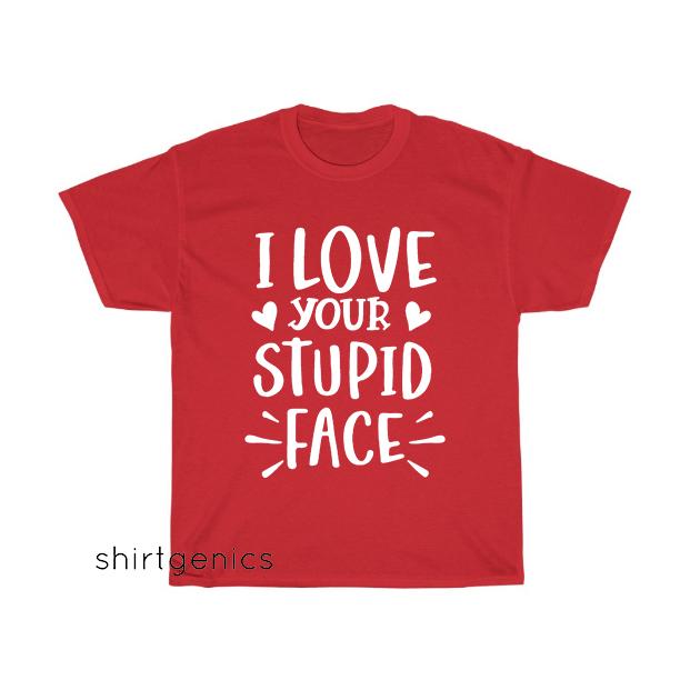 I Love Your Stupid Face T-Shirt EL22D0